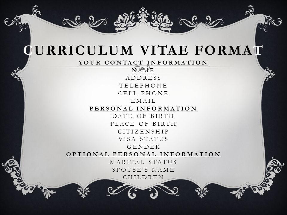 CURRICULUM VITAE FORMAT YOUR CONTACT INFORMATION NAME ADDRESS TELEPHONE CELL PHONE EMAIL PERSONAL INFORMATION DATE OF BIRTH PLACE OF BIRTH CITIZENSHIP VISA STATUS GENDER OPTIONAL PERSONAL INFORMATION MARITAL STATUS SPOUSE S NAME CHILDREN