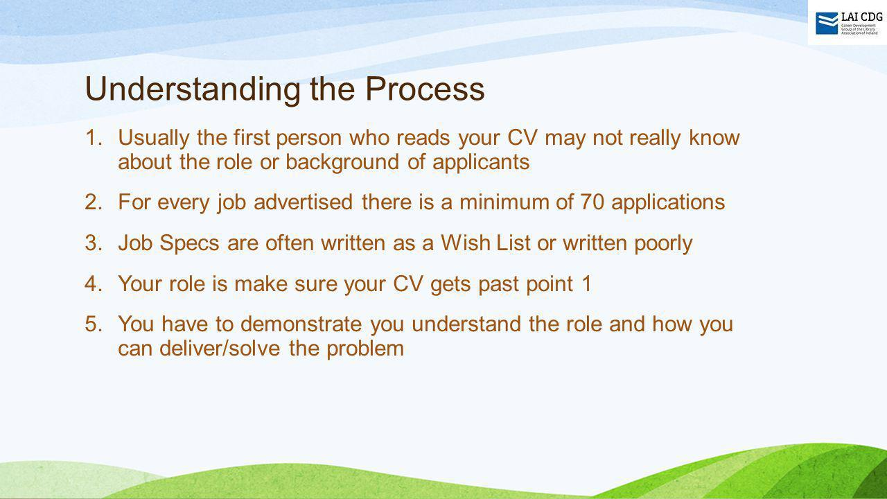 Understanding the Process 1.Usually the first person who reads your CV may not really know about the role or background of applicants 2.For every job advertised there is a minimum of 70 applications 3.Job Specs are often written as a Wish List or written poorly 4.Your role is make sure your CV gets past point 1 5.You have to demonstrate you understand the role and how you can deliver/solve the problem