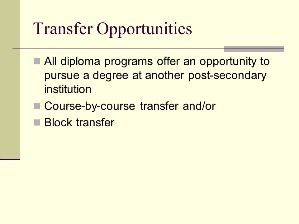 Transfer Opportunities All diploma programs offer an opportunity to pursue a degree at another post-secondary institution Course-by-course transfer and/or Block transfer