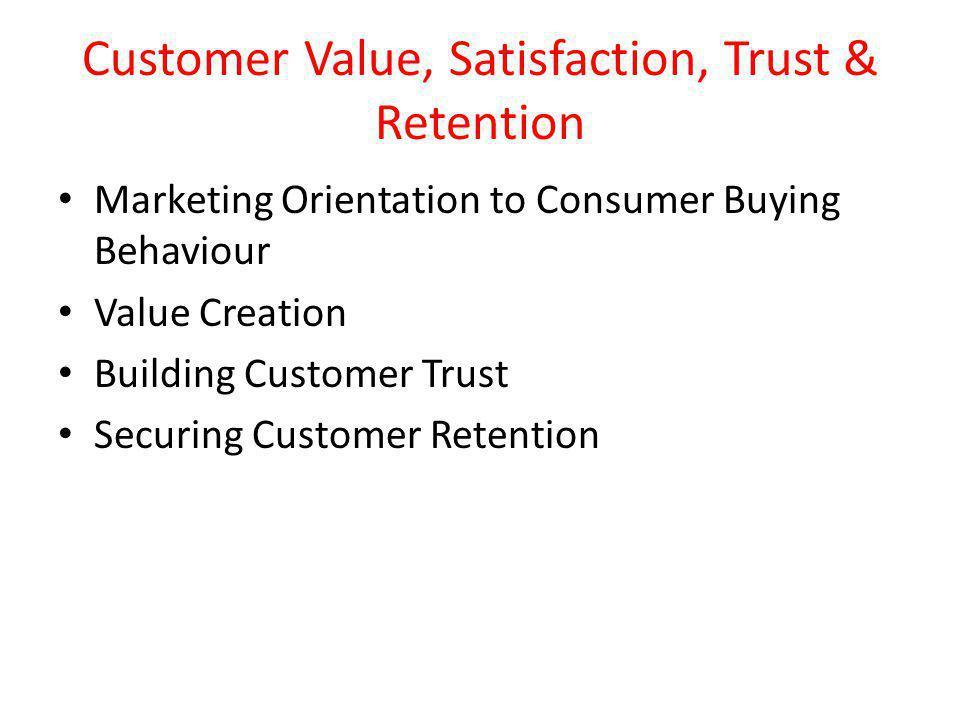 Customer Value, Satisfaction, Trust & Retention Marketing Orientation to Consumer Buying Behaviour Value Creation Building Customer Trust Securing Customer Retention