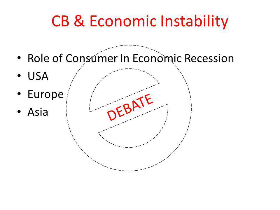 CB & Economic Instability Role of Consumer In Economic Recession USA Europe Asia DEBATE
