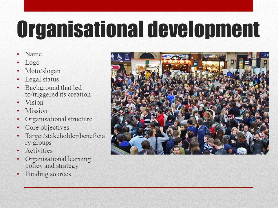 Organisational development Name Logo Moto/slogan Legal status Background that led to/triggered its creation Vision Mission Organisational structure Core objectives Target/stakeholder/beneficia ry groups Activities Organisational learning policy and strategy Funding sources