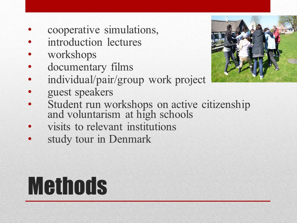 Methods cooperative simulations, introduction lectures workshops documentary films individual/pair/group work project guest speakers Student run workshops on active citizenship and voluntarism at high schools visits to relevant institutions study tour in Denmark