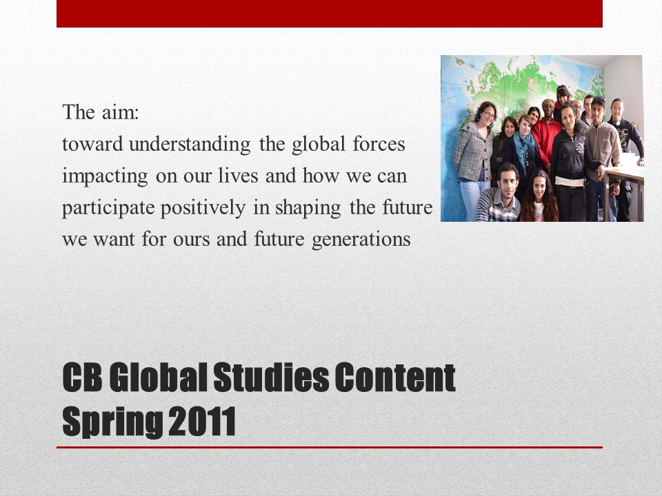 CB Global Studies Content Spring 2011 The aim: toward understanding the global forces impacting on our lives and how we can participate positively in shaping the future we want for ours and future generations