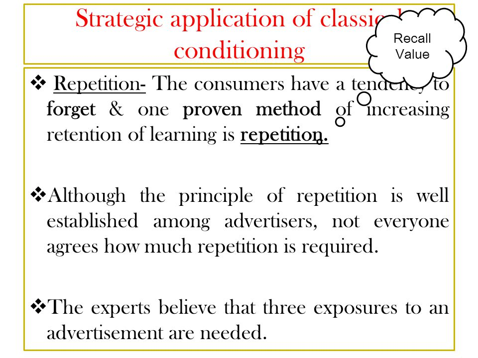 Strategic application of classical conditioning  Repetition- The consumers have a tendency to forget & one proven method of increasing retention of learning is repetition.