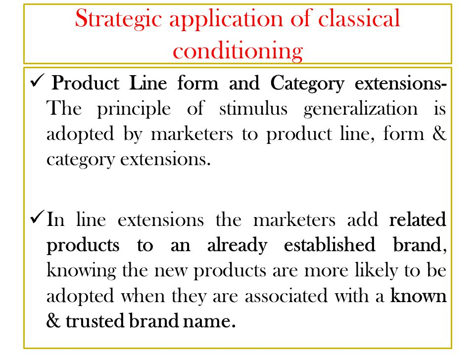 Strategic application of classical conditioning Product Line form and Category extensions- The principle of stimulus generalization is adopted by marketers to product line, form & category extensions.