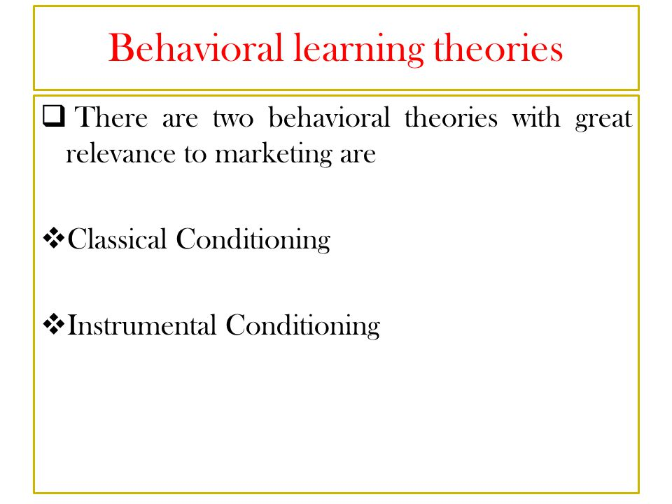 Behavioral learning theories  There are two behavioral theories with great relevance to marketing are  Classical Conditioning  Instrumental Conditioning