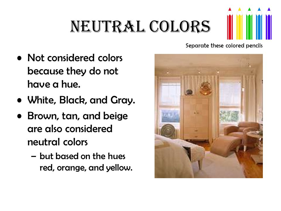 NEUTRAL COLORS Not considered colors because they do not have a hue. White, Black, and Gray. Brown, tan, and beige are also considered neutral colors
