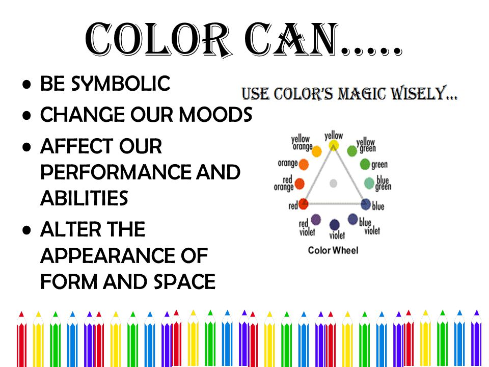 Color Can….. BE SYMBOLIC CHANGE OUR MOODS AFFECT OUR PERFORMANCE AND ABILITIES ALTER THE APPEARANCE OF FORM AND SPACE