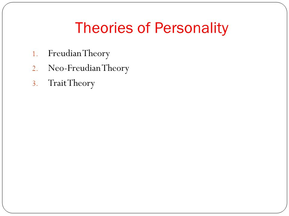 Theories of Personality 1. Freudian Theory 2. Neo-Freudian Theory 3. Trait Theory