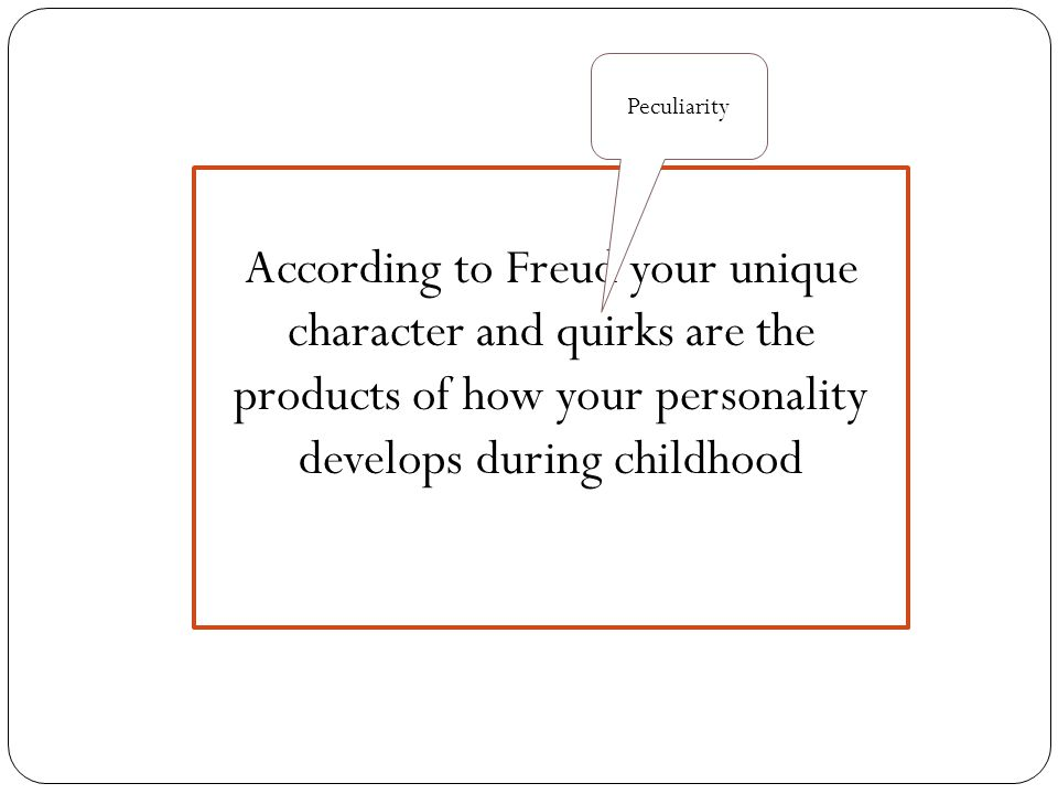 According to Freud your unique character and quirks are the products of how your personality develops during childhood Peculiarity