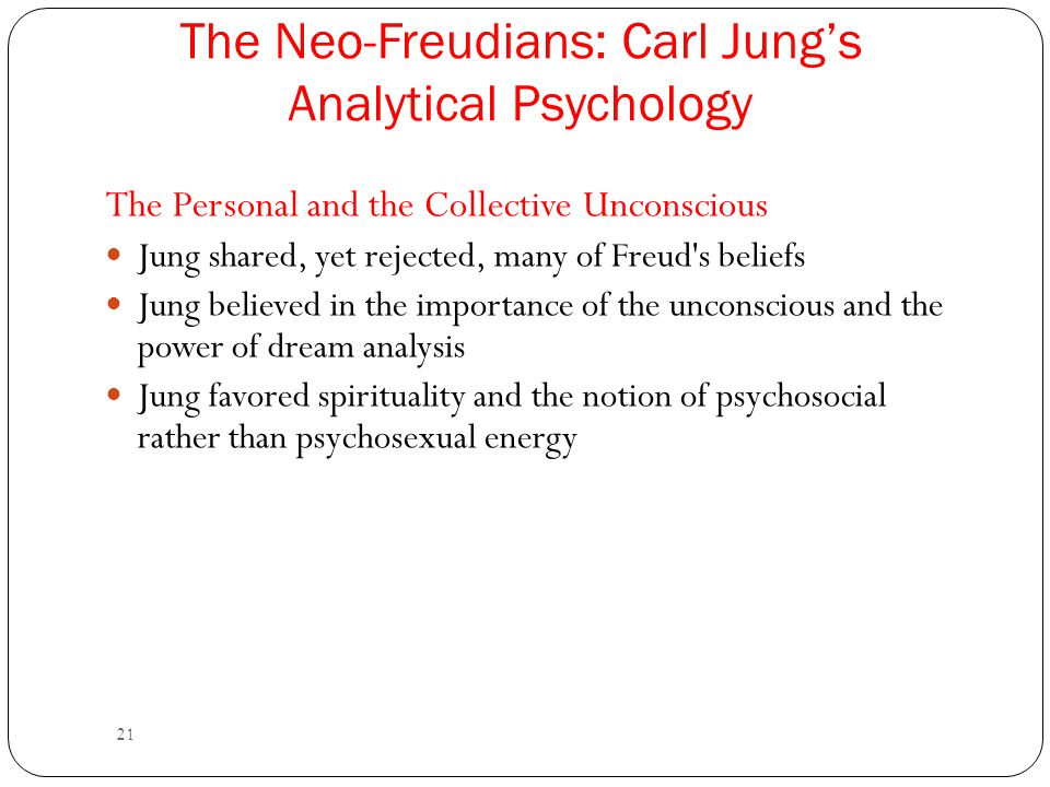 21 The Neo-Freudians: Carl Jung's Analytical Psychology The Personal and the Collective Unconscious Jung shared, yet rejected, many of Freud's beliefs