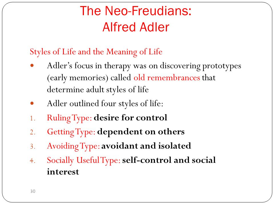 30 Styles of Life and the Meaning of Life Adler's focus in therapy was on discovering prototypes (early memories) called old remembrances that determi