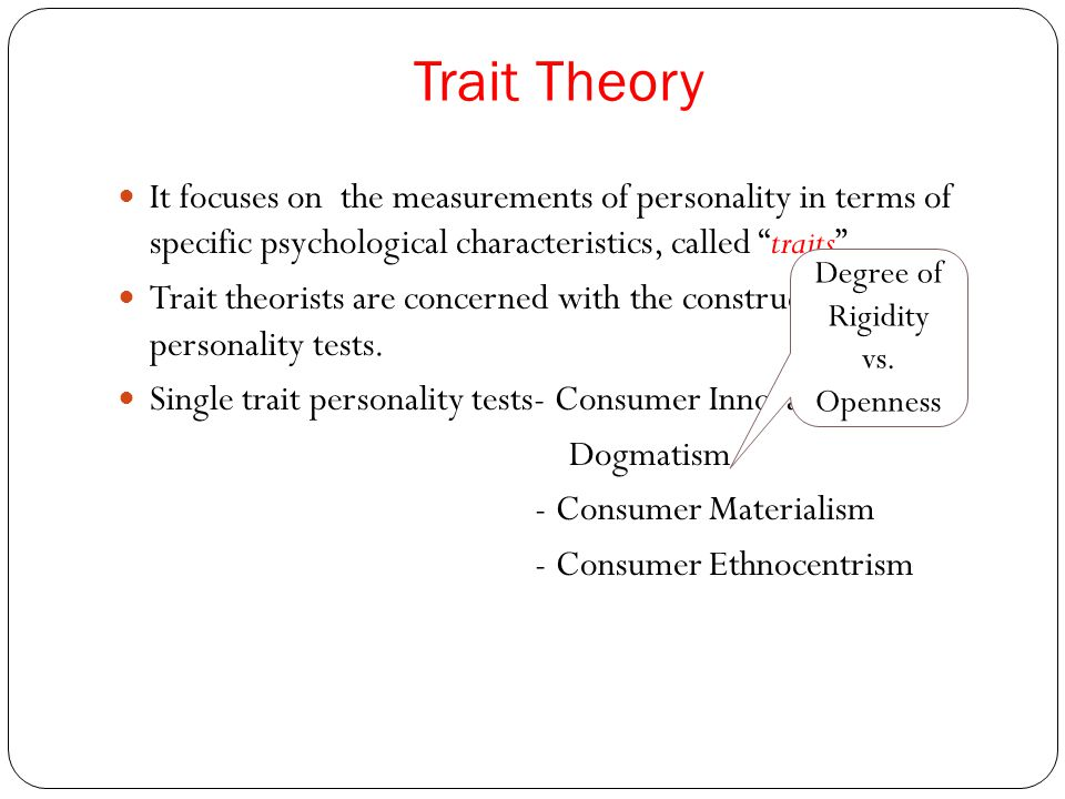 """Trait Theory It focuses on the measurements of personality in terms of specific psychological characteristics, called """"traits"""". Trait theorists are co"""