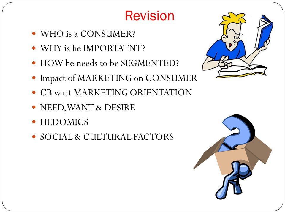 Revision WHO is a CONSUMER? WHY is he IMPORTATNT? HOW he needs to be SEGMENTED? Impact of MARKETING on CONSUMER CB w.r.t MARKETING ORIENTATION NEED,WA
