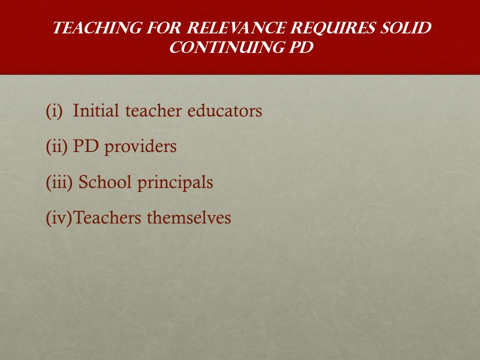 Teaching for relevance requires solid continuing PD (i) (i)Initial teacher educators (ii) (ii)PD providers (iii) (iii) School principals (iv) (iv)Teachers themselves