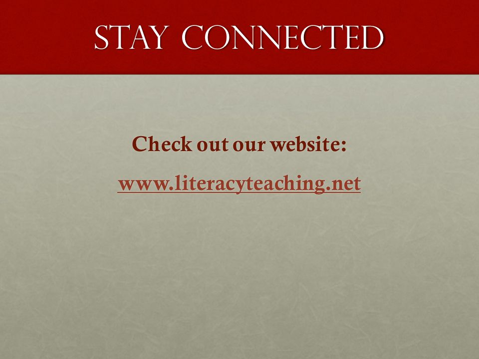 Stay Connected Check out our website: www.literacyteaching.net
