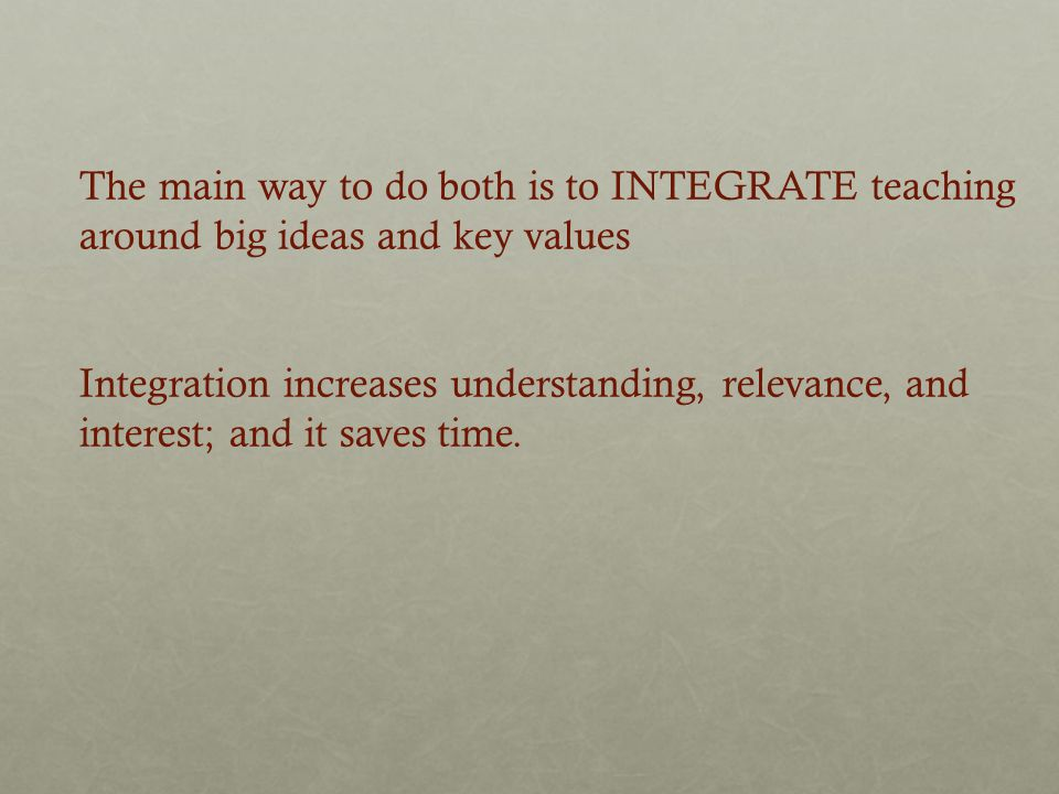 The main way to do both is to INTEGRATE teaching around big ideas and key values Integration increases understanding, relevance, and interest; and it saves time.