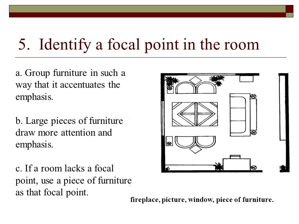 5. Identify a focal point in the room a. Group furniture in such a way that it accentuates the emphasis. b. Large pieces of furniture draw more attent