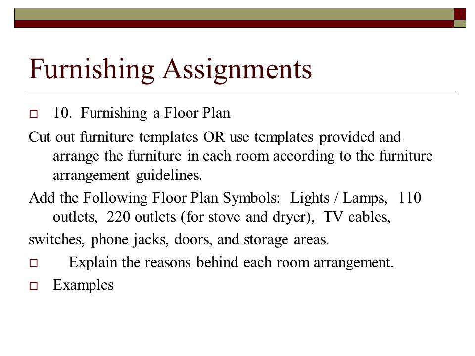 Furnishing Assignments  10. Furnishing a Floor Plan Cut out furniture templates OR use templates provided and arrange the furniture in each room acco