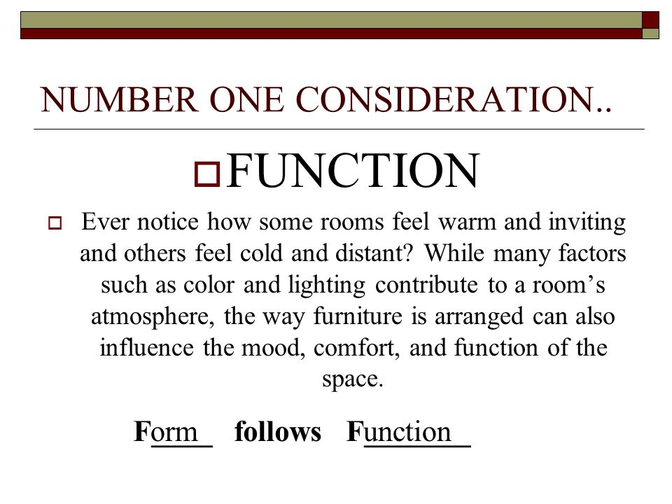 NUMBER ONE CONSIDERATION..  FUNCTION  Ever notice how some rooms feel warm and inviting and others feel cold and distant? While many factors such as