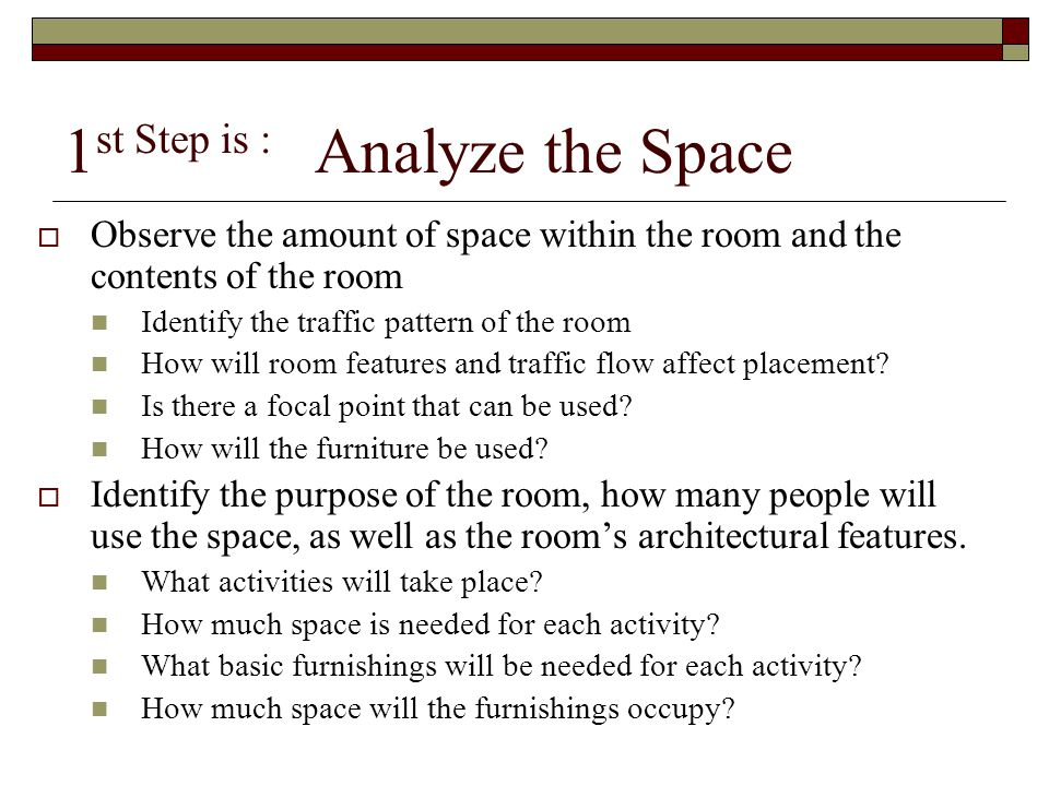 1 st Step is : Analyze the Space  Observe the amount of space within the room and the contents of the room Identify the traffic pattern of the room H