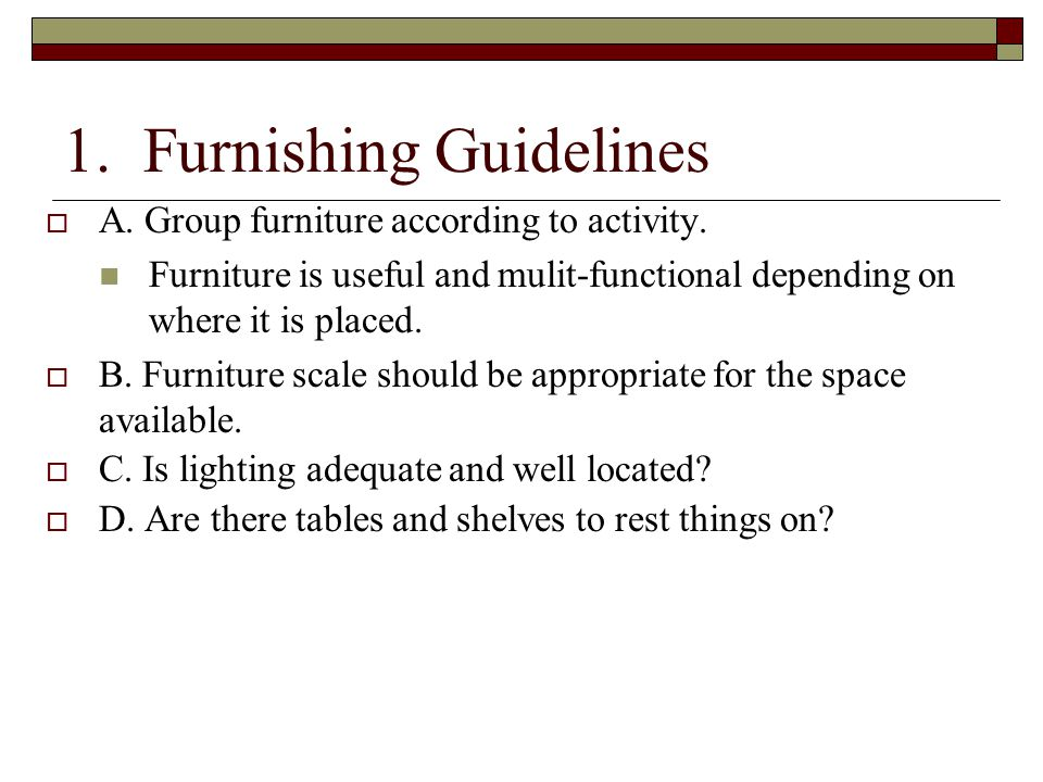 1. Furnishing Guidelines  A. Group furniture according to activity. Furniture is useful and mulit-functional depending on where it is placed.  B. Fu