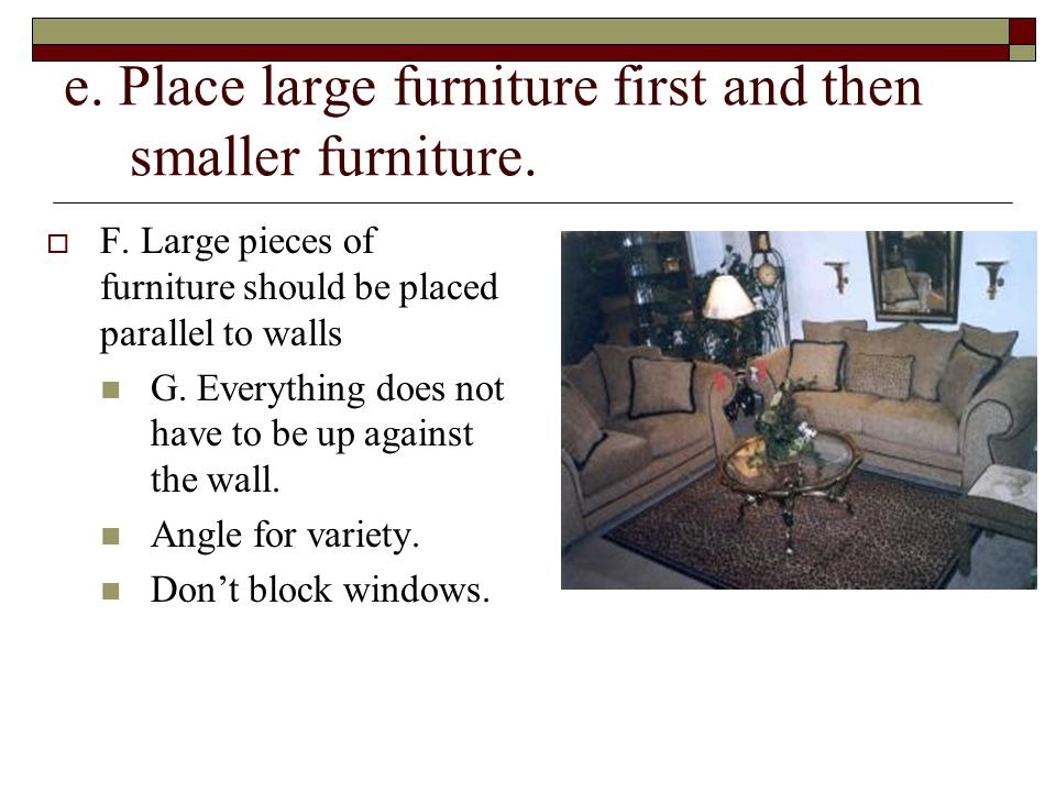 e. Place large furniture first and then smaller furniture.  F. Large pieces of furniture should be placed parallel to walls G. Everything does not ha