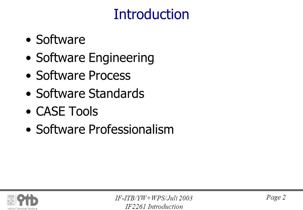 IF-ITB/YW+WPS/Juli 2003 IF2261 Introduction Page 2 Introduction Software Software Engineering Software Process Software Standards CASE Tools Software Professionalism