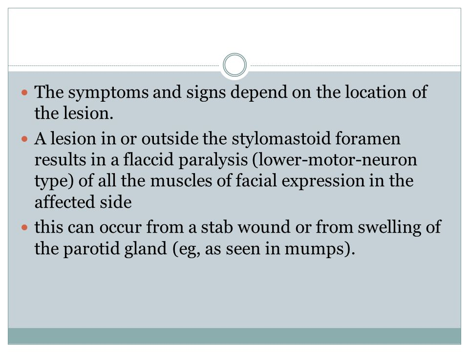 The symptoms and signs depend on the location of the lesion. A lesion in or outside the stylomastoid foramen results in a flaccid paralysis (lower-mot
