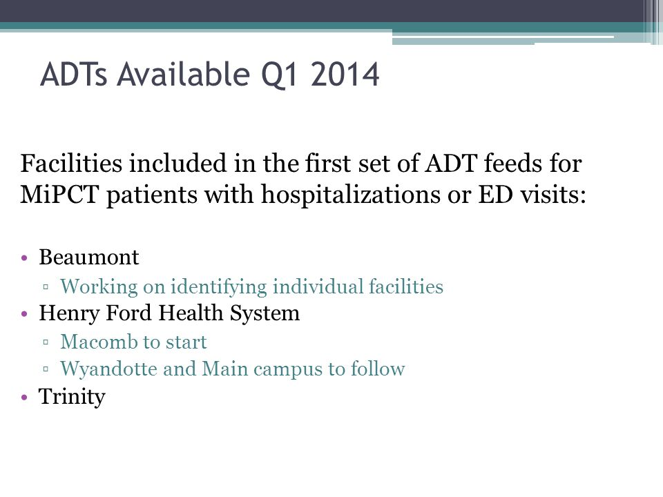 ADTs Available Q1 2014 Facilities included in the first set of ADT feeds for MiPCT patients with hospitalizations or ED visits: Beaumont ▫Working on identifying individual facilities Henry Ford Health System ▫Macomb to start ▫Wyandotte and Main campus to follow Trinity