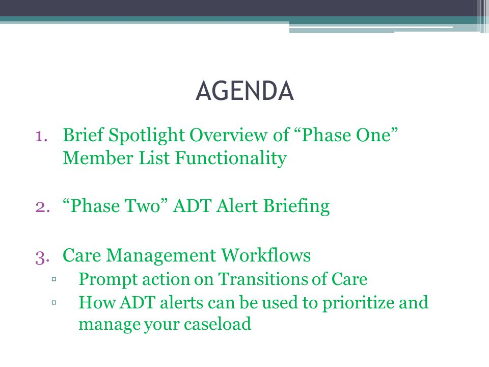 AGENDA 1.Brief Spotlight Overview of Phase One Member List Functionality 2. Phase Two ADT Alert Briefing 3.Care Management Workflows ▫Prompt action on Transitions of Care ▫How ADT alerts can be used to prioritize and manage your caseload