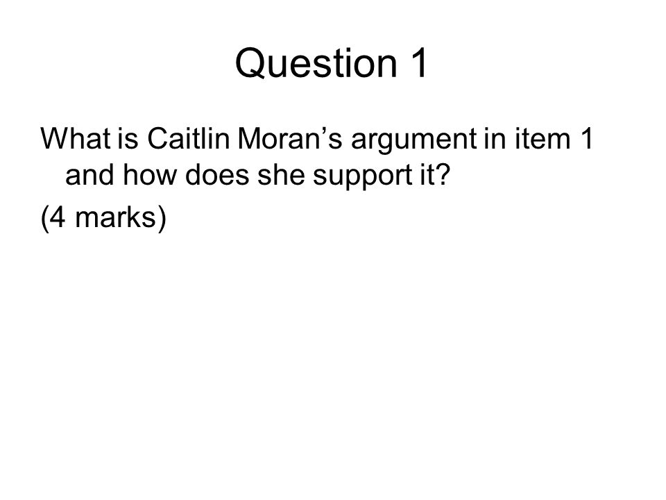 Question 1 What is Caitlin Moran's argument in item 1 and how does she support it? (4 marks)