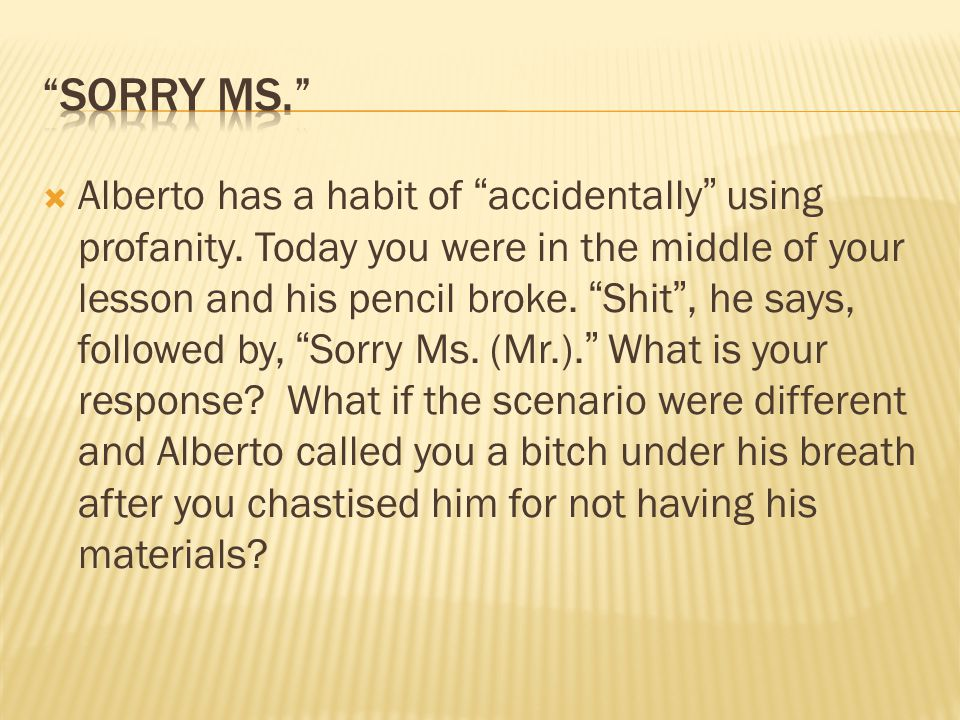 " Alberto has a habit of ""accidentally"" using profanity. Today you were in the middle of your lesson and his pencil broke. ""Shit"", he says, followed b"