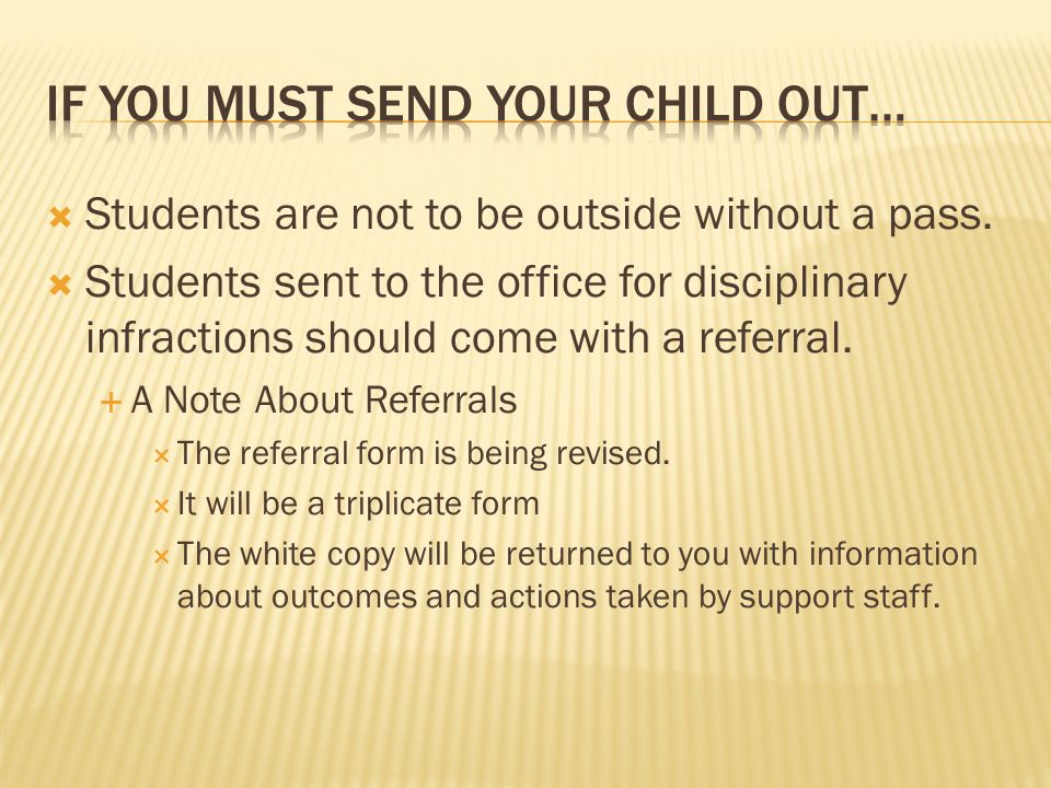  Students are not to be outside without a pass.  Students sent to the office for disciplinary infractions should come with a referral.  A Note Abou