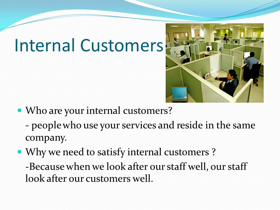 Internal Customers Who are your internal customers? - people who use your services and reside in the same company. Why we need to satisfy internal cus