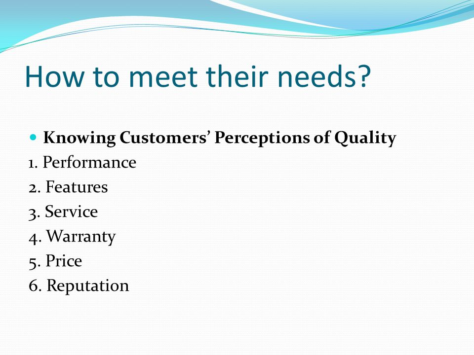 How to meet their needs? Knowing Customers' Perceptions of Quality 1. Performance 2. Features 3. Service 4. Warranty 5. Price 6. Reputation