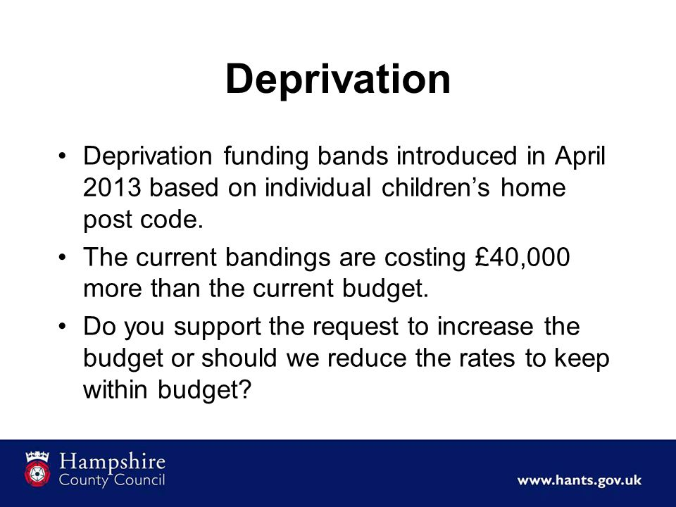 Deprivation Deprivation funding bands introduced in April 2013 based on individual children's home post code. The current bandings are costing £40,000