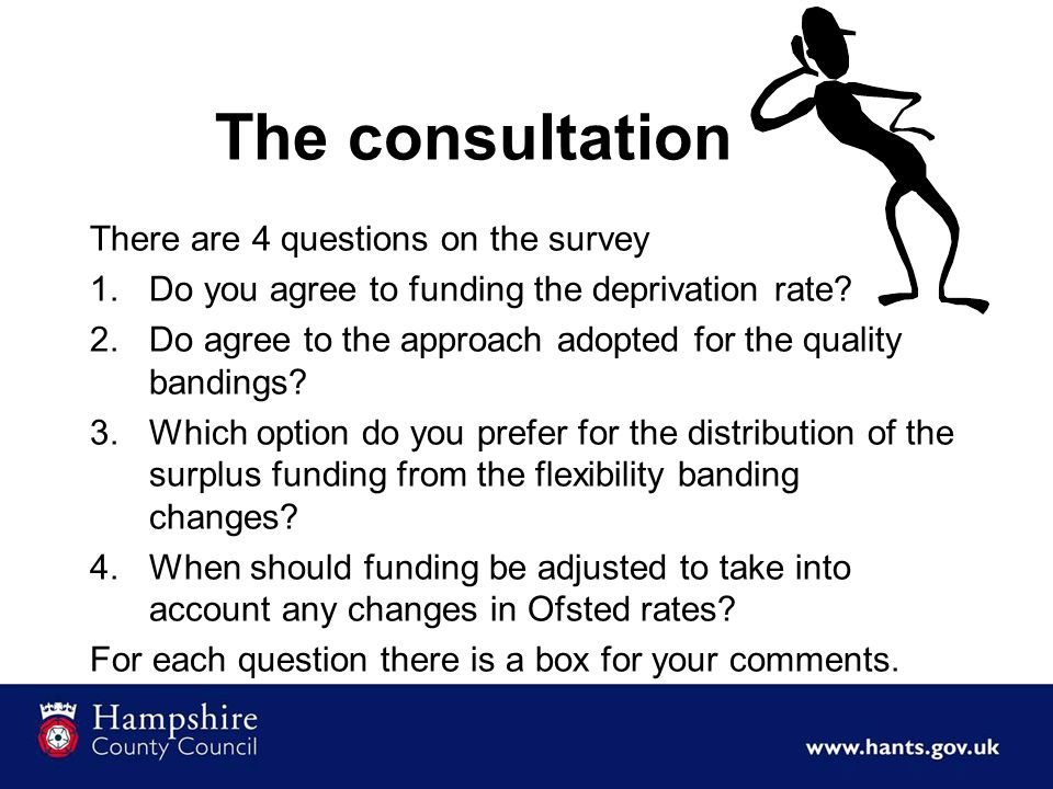 The consultation There are 4 questions on the survey 1.Do you agree to funding the deprivation rate? 2.Do agree to the approach adopted for the qualit