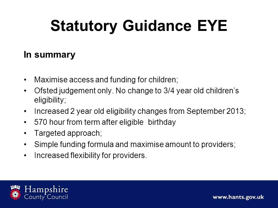 Statutory Guidance EYE In summary Maximise access and funding for children; Ofsted judgement only. No change to 3/4 year old children's eligibility; I