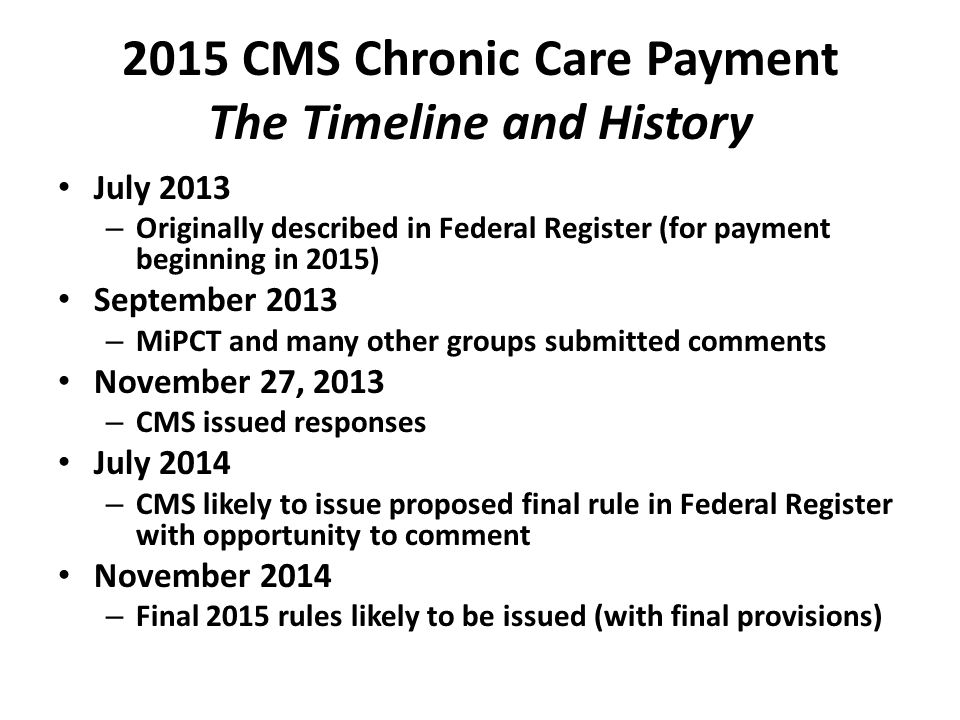 2015 CMS Chronic Care Payment The Timeline and History July 2013 – Originally described in Federal Register (for payment beginning in 2015) September 2013 – MiPCT and many other groups submitted comments November 27, 2013 – CMS issued responses July 2014 – CMS likely to issue proposed final rule in Federal Register with opportunity to comment November 2014 – Final 2015 rules likely to be issued (with final provisions)