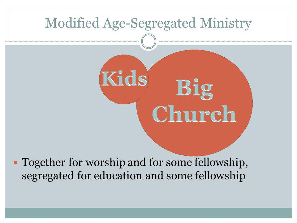 Modified Age-Segregated Ministry Together for worship and for some fellowship, segregated for education and some fellowship