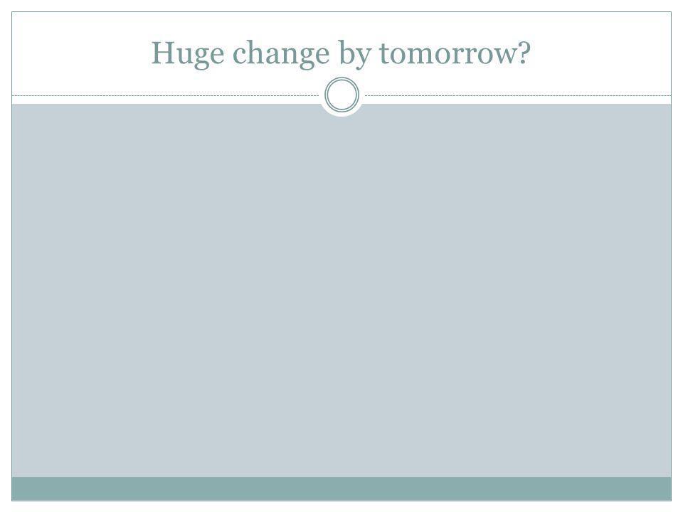 Huge change by tomorrow?