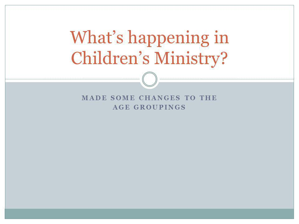 MADE SOME CHANGES TO THE AGE GROUPINGS What's happening in Children's Ministry?