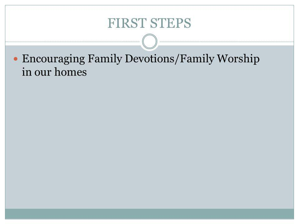 FIRST STEPS Encouraging Family Devotions/Family Worship in our homes