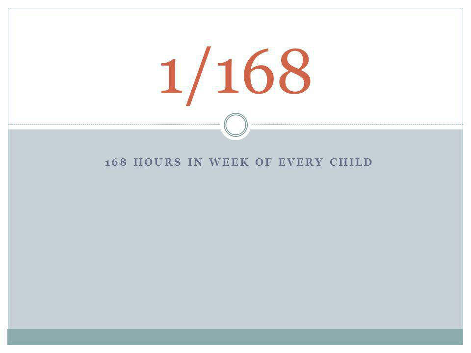 168 HOURS IN WEEK OF EVERY CHILD 1/168