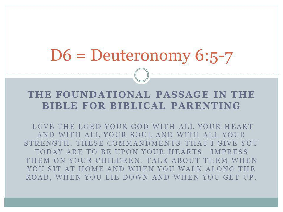 THE FOUNDATIONAL PASSAGE IN THE BIBLE FOR BIBLICAL PARENTING LOVE THE LORD YOUR GOD WITH ALL YOUR HEART AND WITH ALL YOUR SOUL AND WITH ALL YOUR STRENGTH.