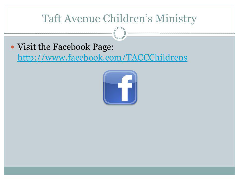 Taft Avenue Children's Ministry Visit the Facebook Page: http://www.facebook.com/TACCChildrens http://www.facebook.com/TACCChildrens