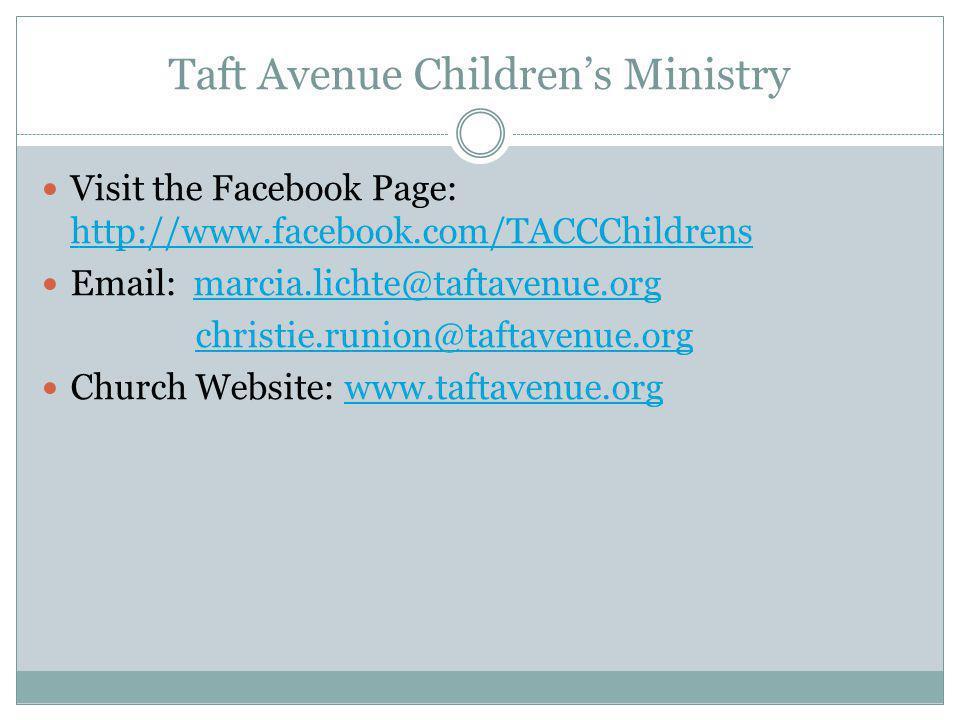 Taft Avenue Children's Ministry Visit the Facebook Page: http://www.facebook.com/TACCChildrens http://www.facebook.com/TACCChildrens Email: marcia.lichte@taftavenue.orgmarcia.lichte@taftavenue.org christie.runion@taftavenue.org Church Website: www.taftavenue.orgwww.taftavenue.org