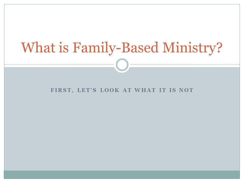 FIRST, LET'S LOOK AT WHAT IT IS NOT What is Family-Based Ministry?